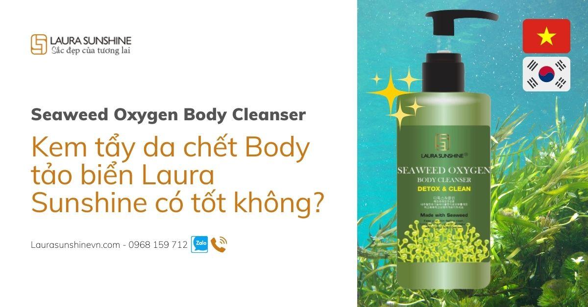 Kem tẩy da chết Body oxygen tảo biển Laura Sunshine có tốt không?